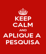 KEEP CALM AND APLIQUE A  PESQUISA - Personalised Poster A4 size