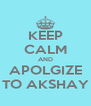 KEEP CALM AND APOLGIZE TO AKSHAY - Personalised Poster A4 size
