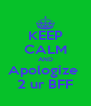 KEEP CALM AND Apologize  2 ur BFF - Personalised Poster A4 size