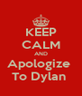 KEEP CALM AND Apologize  To Dylan  - Personalised Poster A4 size