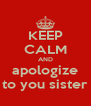 KEEP CALM AND apologize to you sister - Personalised Poster A4 size