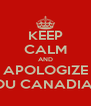 KEEP CALM AND APOLOGIZE YOU CANADIAN  - Personalised Poster A4 size