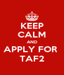 KEEP CALM AND APPLY FOR  TAF2 - Personalised Poster A4 size