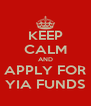 KEEP CALM AND APPLY FOR YIA FUNDS - Personalised Poster A4 size