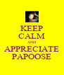 KEEP CALM AND APPRECIATE PAPOOSE - Personalised Poster A4 size