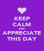 KEEP CALM AND APPRECIATE THIS DAY - Personalised Poster A4 size