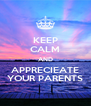 KEEP CALM AND APPRECIEATE YOUR PARENTS - Personalised Poster A4 size