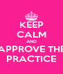 KEEP CALM AND APPROVE THE PRACTICE - Personalised Poster A4 size