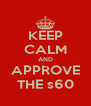KEEP CALM AND APPROVE THE s60 - Personalised Poster A4 size