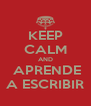 KEEP CALM AND  APRENDE A ESCRIBIR - Personalised Poster A4 size