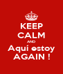 KEEP CALM AND Aquí estoy AGAIN ! - Personalised Poster A4 size
