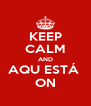 KEEP CALM AND AQU ESTÁ  ON - Personalised Poster A4 size