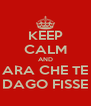 KEEP CALM AND ARA CHE TE DAGO FISSE - Personalised Poster A4 size