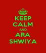 KEEP CALM AND ARA SHWIYA - Personalised Poster A4 size