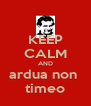 KEEP CALM AND ardua non  timeo - Personalised Poster A4 size