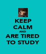 KEEP CALM AND ARE TIRED TO STUDY - Personalised Poster A4 size