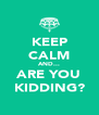 KEEP CALM AND... ARE YOU KIDDING? - Personalised Poster A4 size