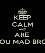 KEEP CALM AND ARE  YOU MAD BRO? - Personalised Poster A4 size