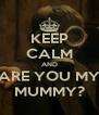 KEEP CALM AND ARE YOU MY MUMMY? - Personalised Poster A4 size