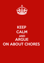 KEEP CALM AND ARGUE ON ABOUT CHORES - Personalised Poster A4 size