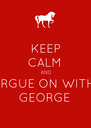 KEEP CALM AND ARGUE ON WITH GEORGE - Personalised Poster A4 size