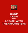 KEEP CALM AND ARGUE WITH THERMOMETERS - Personalised Poster A4 size
