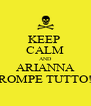 KEEP  CALM AND ARIANNA ROMPE TUTTO! - Personalised Poster A4 size