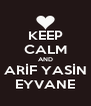 KEEP CALM AND ARİF YASİN EYVANE - Personalised Poster A4 size