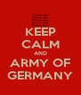 KEEP CALM AND ARMY OF GERMANY - Personalised Poster A4 size
