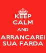 KEEP CALM AND ARRANCAREI SUA FARDA - Personalised Poster A4 size