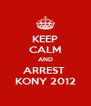 KEEP CALM AND ARREST  KONY 2012 - Personalised Poster A4 size