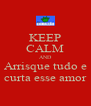 KEEP CALM AND Arrisque tudo e curta esse amor - Personalised Poster A4 size