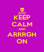 KEEP CALM AND ARRRGH ON - Personalised Poster A4 size