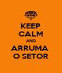 KEEP CALM AND ARRUMA  O SETOR - Personalised Poster A4 size
