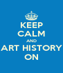KEEP CALM AND ART HISTORY ON - Personalised Poster A4 size