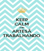 KEEP CALM AND ARTESÃ TRABALHANDO - Personalised Poster A4 size