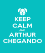 KEEP CALM AND ARTHUR CHEGANDO - Personalised Poster A4 size