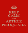 KEEP CALM AND ARTHUR PIROQUINHA - Personalised Poster A4 size