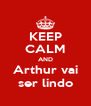 KEEP CALM AND Arthur vai ser lindo - Personalised Poster A4 size