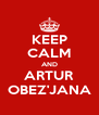 KEEP CALM AND ARTUR OBEZ'JANA - Personalised Poster A4 size