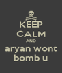 KEEP CALM AND aryan wont bomb u - Personalised Poster A4 size