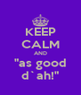"""KEEP CALM AND """"as good d`ah!"""" - Personalised Poster A4 size"""
