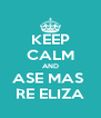 KEEP CALM AND ASE MAS  RE ELIZA - Personalised Poster A4 size