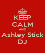 KEEP CALM AND Ashley Stick DJ - Personalised Poster A4 size
