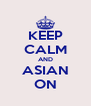 KEEP CALM AND ASIAN ON - Personalised Poster A4 size