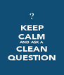 KEEP CALM AND ASK A CLEAN QUESTION - Personalised Poster A4 size