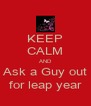 KEEP CALM AND Ask a Guy out for leap year - Personalised Poster A4 size