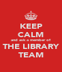 KEEP CALM and ask a member of THE LIBRARY TEAM - Personalised Poster A4 size