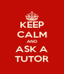 KEEP CALM AND ASK A TUTOR - Personalised Poster A4 size