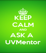KEEP CALM AND ASK A  UVMentor - Personalised Poster A4 size